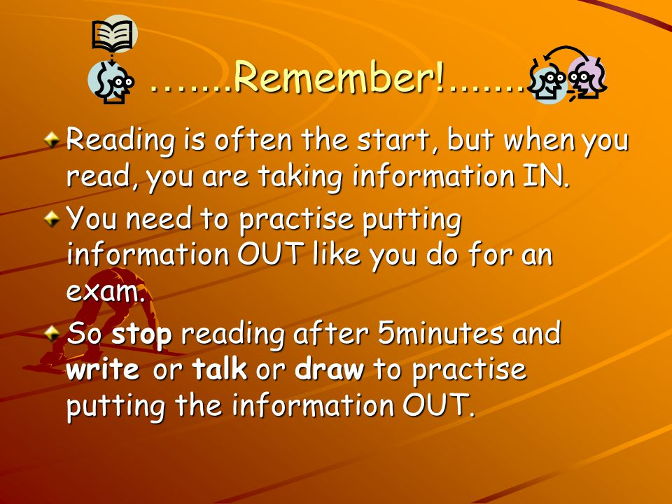….... Remember !....... Reading is often the start, but when you read, you are taking information IN. You need to practise putting information OUT lik