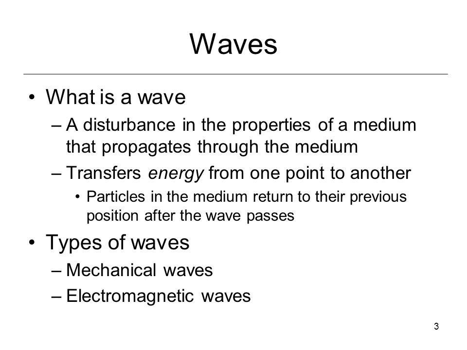3 Waves What is a wave –A disturbance in the properties of a medium that propagates through the medium –Transfers energy from one point to another Particles in the medium return to their previous position after the wave passes Types of waves –Mechanical waves –Electromagnetic waves