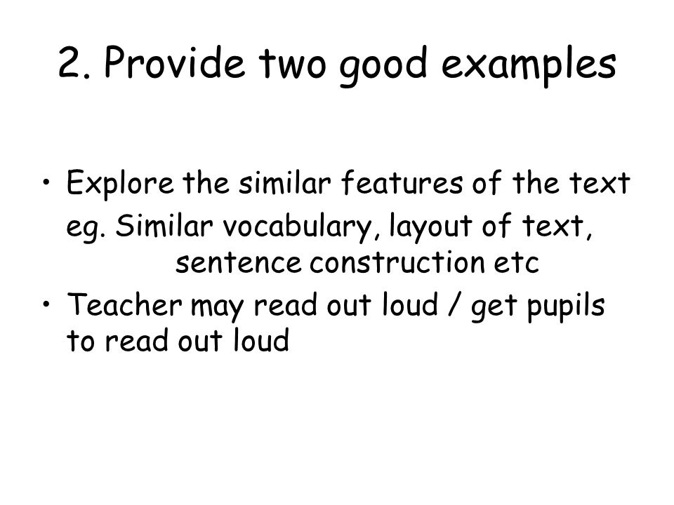2. Provide two good examples Explore the similar features of the text eg. Similar vocabulary, layout of text, sentence construction etc Teacher may re
