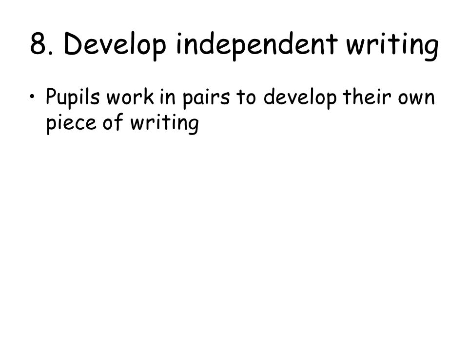 8. Develop independent writing Pupils work in pairs to develop their own piece of writing