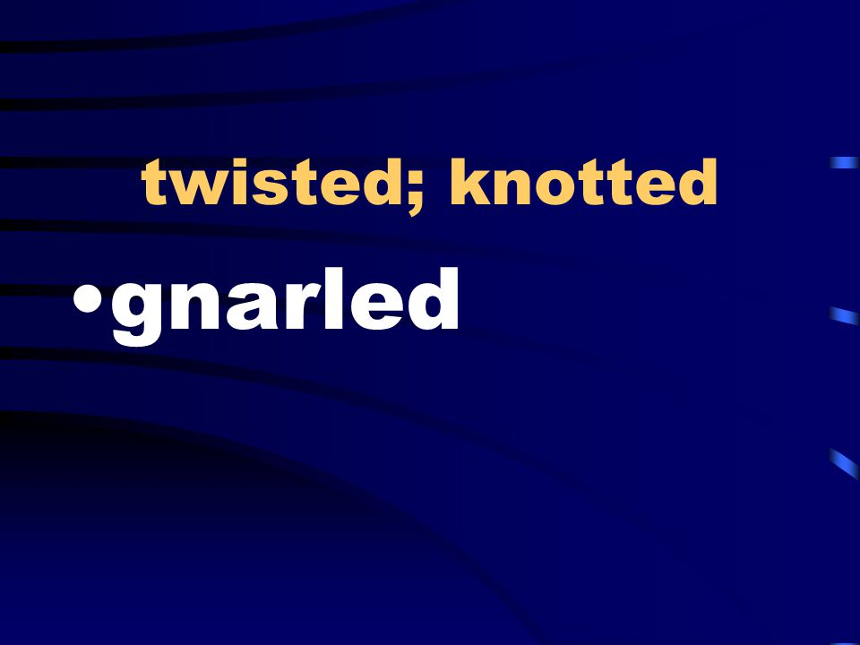twisted; knotted gnarled