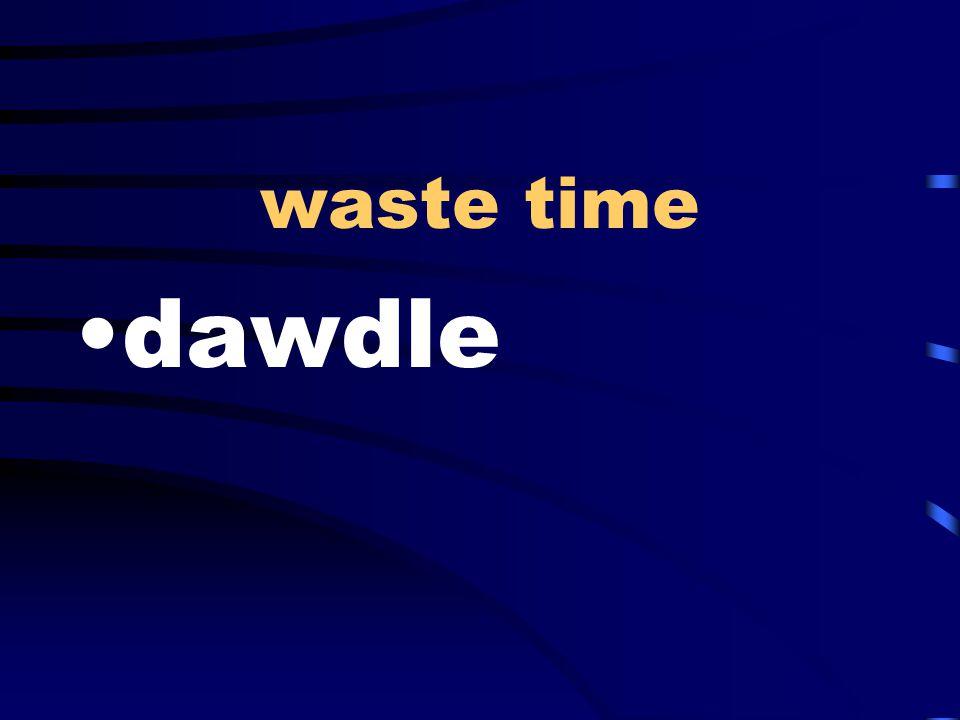 waste time dawdle
