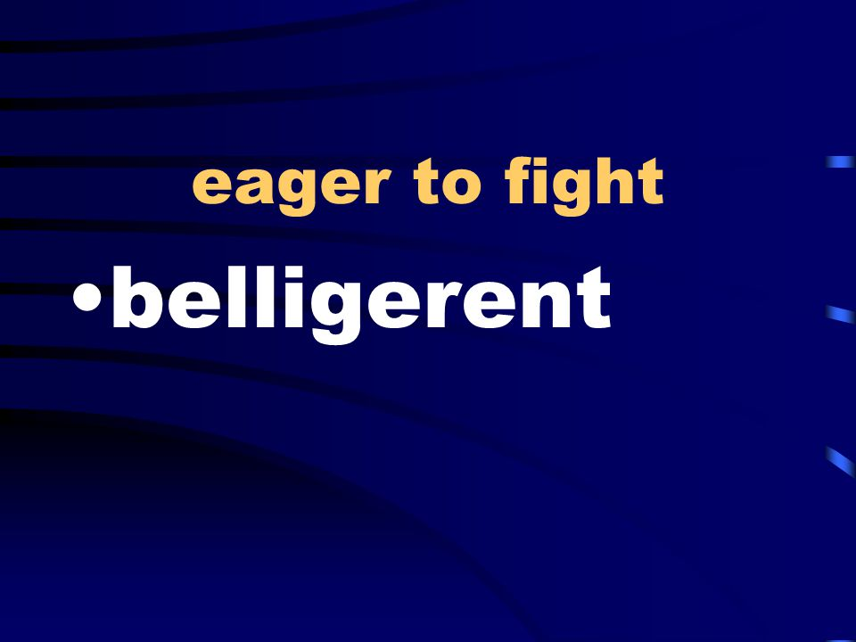 eager to fight belligerent