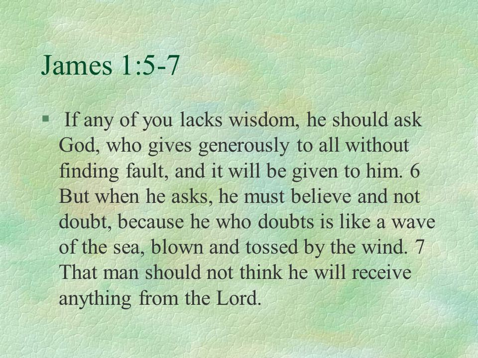 James 1:5-7 § If any of you lacks wisdom, he should ask God, who gives generously to all without finding fault, and it will be given to him. 6 But whe