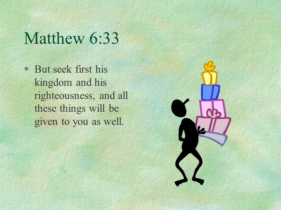 Matthew 6:33 §But seek first his kingdom and his righteousness, and all these things will be given to you as well.