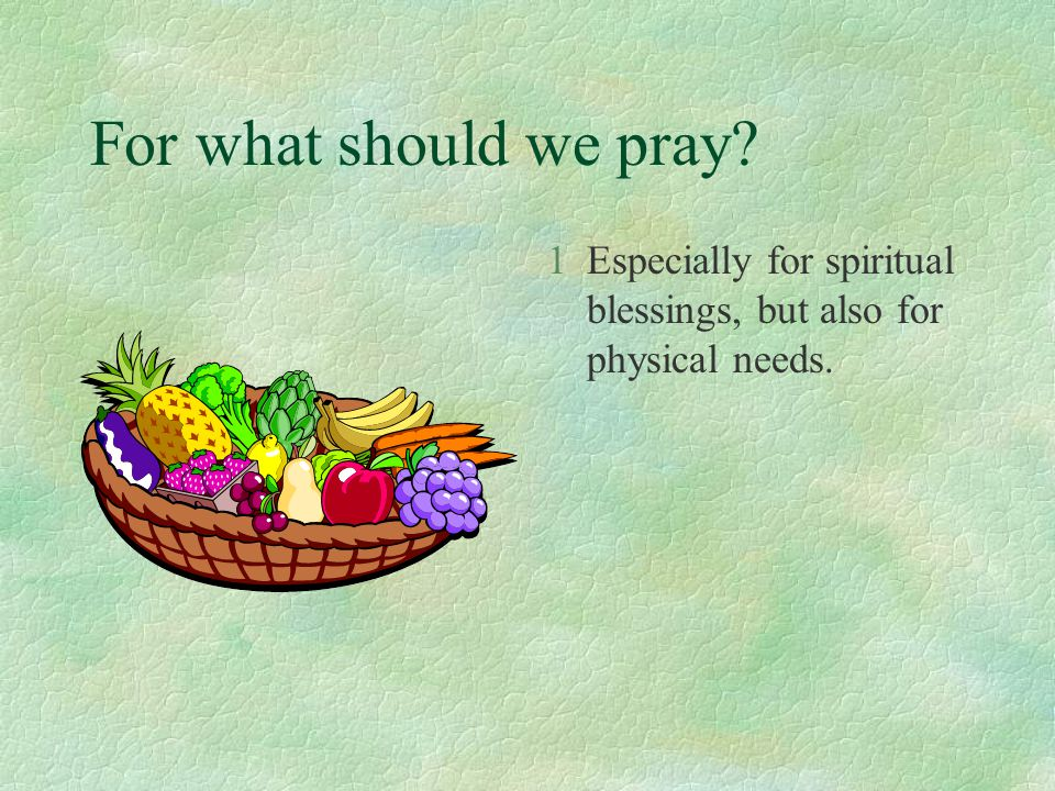 For what should we pray? 1Especially for spiritual blessings, but also for physical needs.