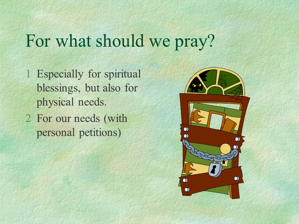 For what should we pray? 1Especially for spiritual blessings, but also for physical needs. 2For our needs (with personal petitions)