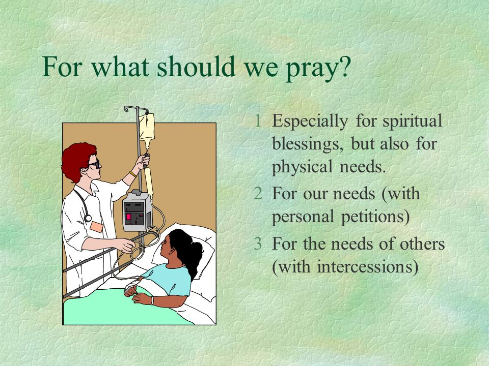 For what should we pray? 1Especially for spiritual blessings, but also for physical needs. 2For our needs (with personal petitions) 3For the needs of