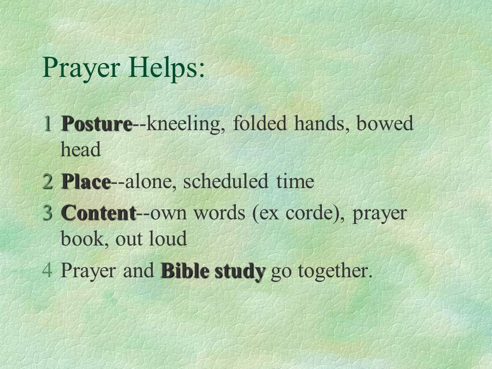 Prayer Helps: 1Posture 1Posture--kneeling, folded hands, bowed head 2Place 2Place--alone, scheduled time 3Content 3Content--own words (ex corde), pray