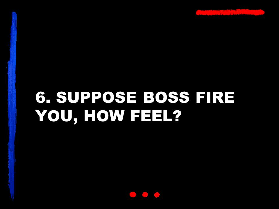 6. SUPPOSE BOSS FIRE YOU, HOW FEEL?