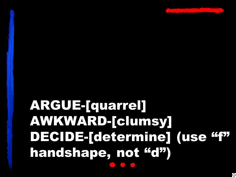 ARGUE-[quarrel] AWKWARD-[clumsy] DECIDE-[determine] (use f handshape, not d )