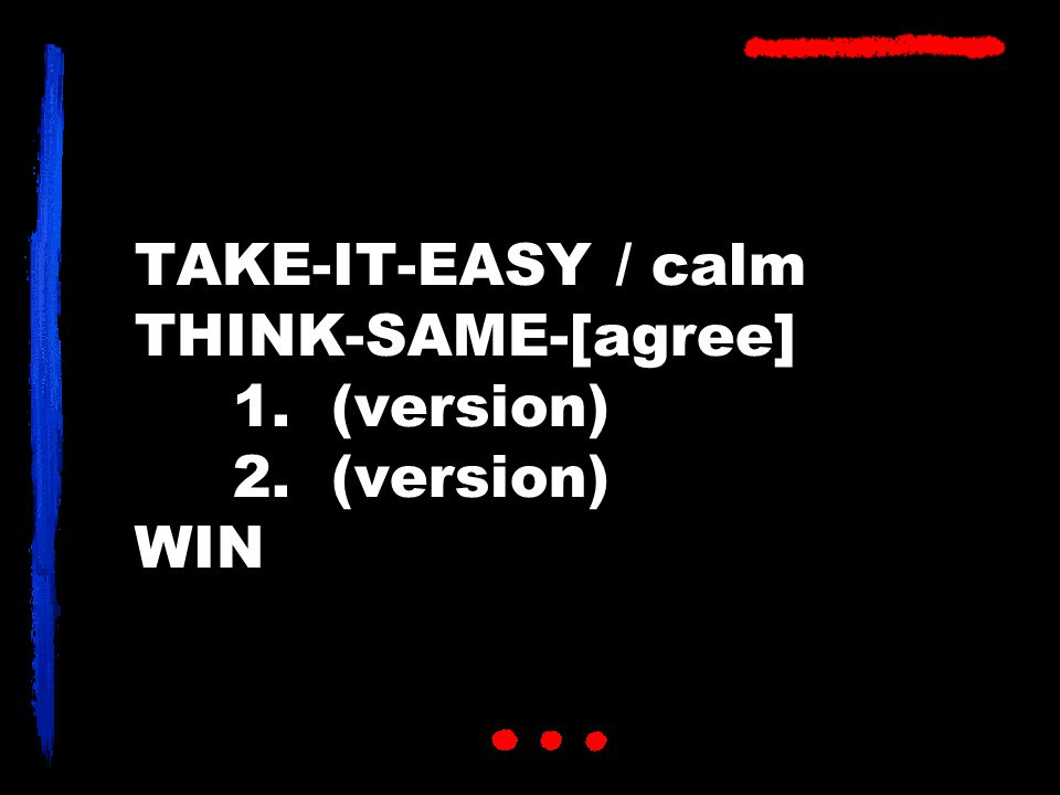 TAKE-IT-EASY / calm THINK-SAME-[agree] 1. (version) 2. (version) WIN