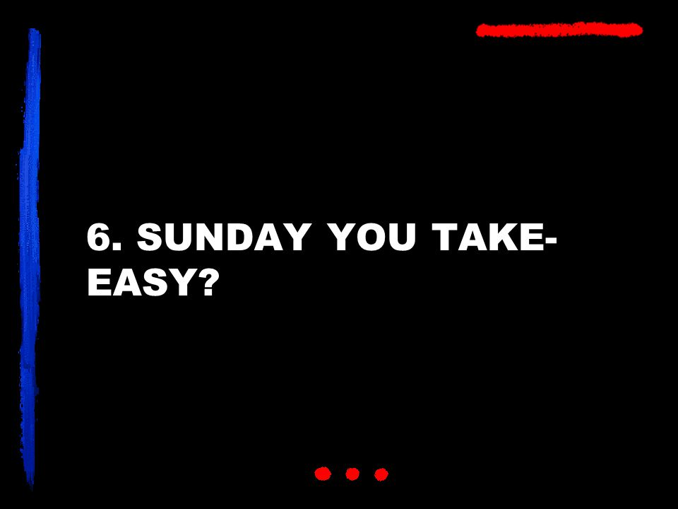 6. SUNDAY YOU TAKE- EASY?