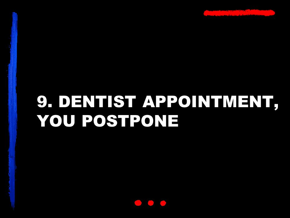 9. DENTIST APPOINTMENT, YOU POSTPONE