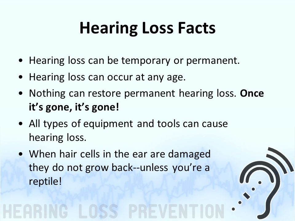 Hearing Loss Facts Hearing loss can be temporary or permanent. Hearing loss can occur at any age. Nothing can restore permanent hearing loss. Once it'
