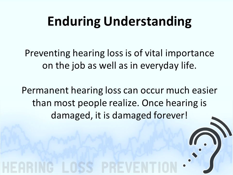 Enduring Understanding Preventing hearing loss is of vital importance on the job as well as in everyday life.