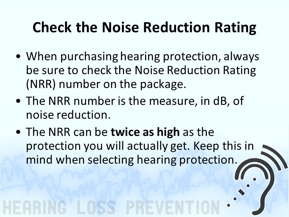Check the Noise Reduction Rating When purchasing hearing protection, always be sure to check the Noise Reduction Rating (NRR) number on the package.