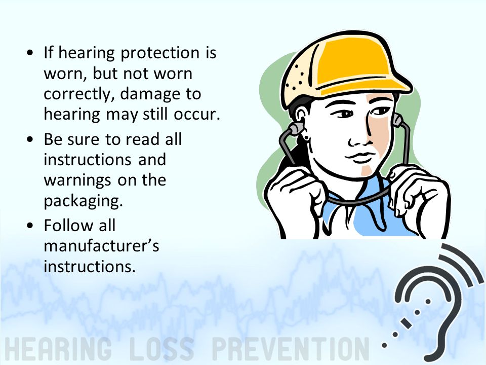 If hearing protection is worn, but not worn correctly, damage to hearing may still occur. Be sure to read all instructions and warnings on the packagi