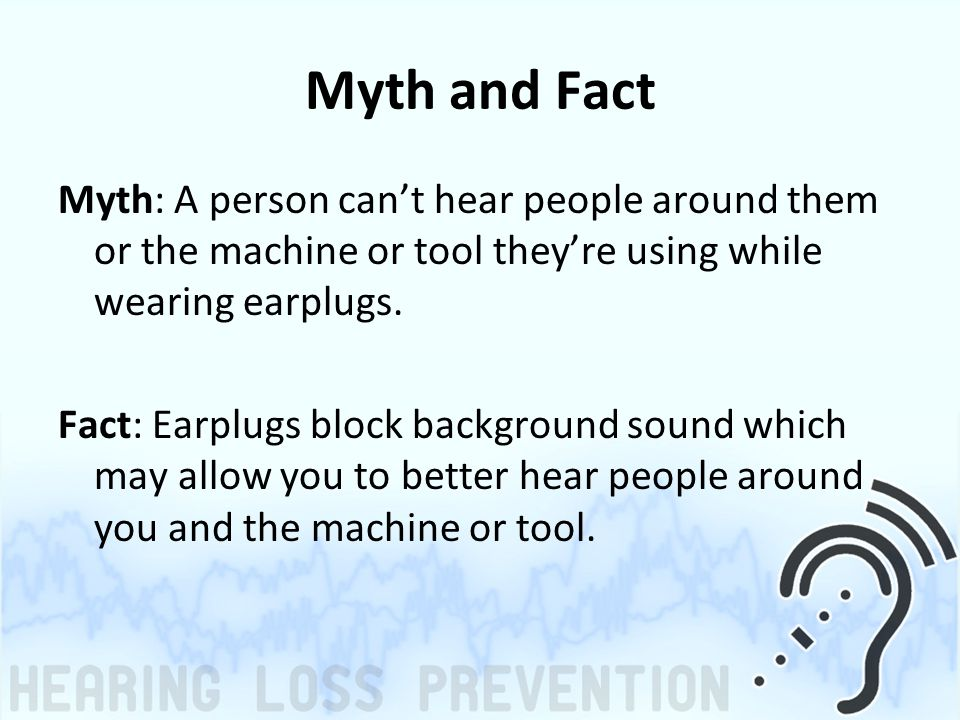 Myth and Fact Myth: A person can't hear people around them or the machine or tool they're using while wearing earplugs.