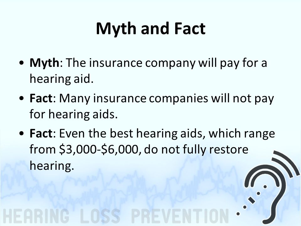 Myth and Fact Myth: The insurance company will pay for a hearing aid.