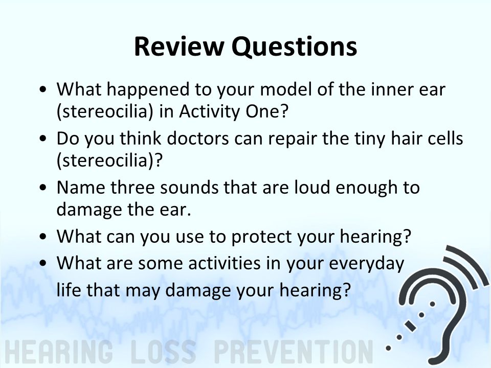 Review Questions What happened to your model of the inner ear (stereocilia) in Activity One? Do you think doctors can repair the tiny hair cells (ster