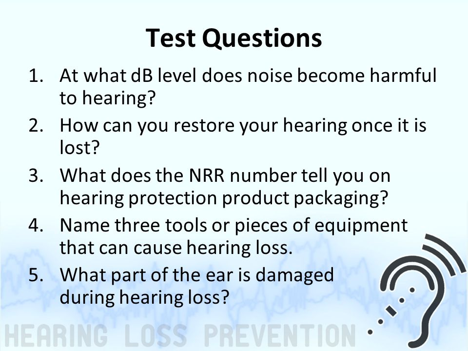 Test Questions 1.At what dB level does noise become harmful to hearing? 2.How can you restore your hearing once it is lost? 3.What does the NRR number