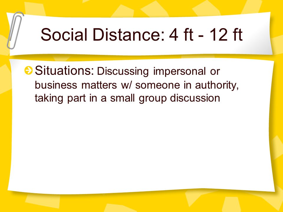 Social Distance: 4 ft - 12 ft Situations: Discussing impersonal or business matters w/ someone in authority, taking part in a small group discussion