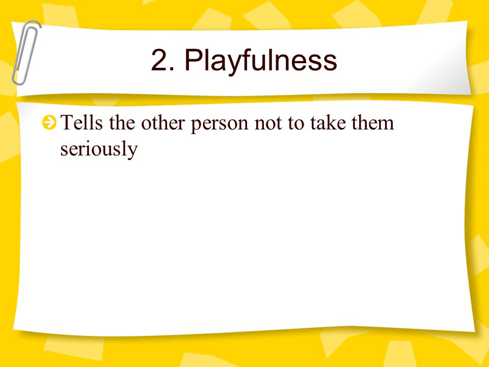 2. Playfulness Tells the other person not to take them seriously