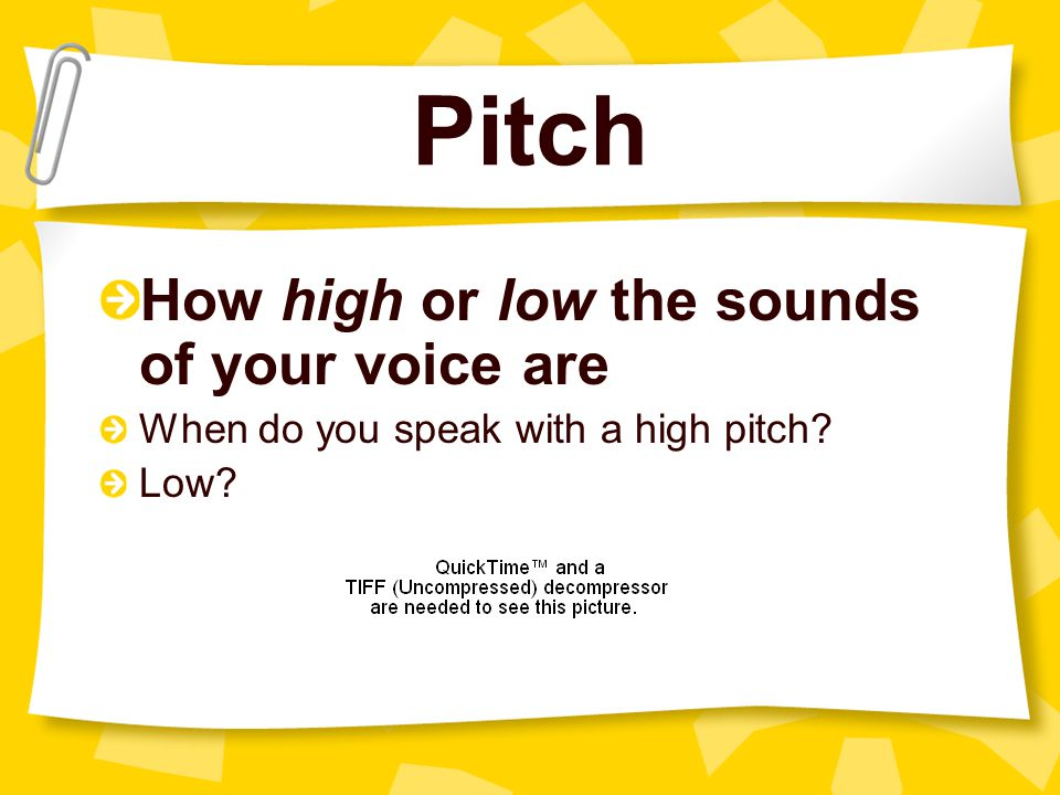 Pitch How high or low the sounds of your voice are When do you speak with a high pitch? Low?