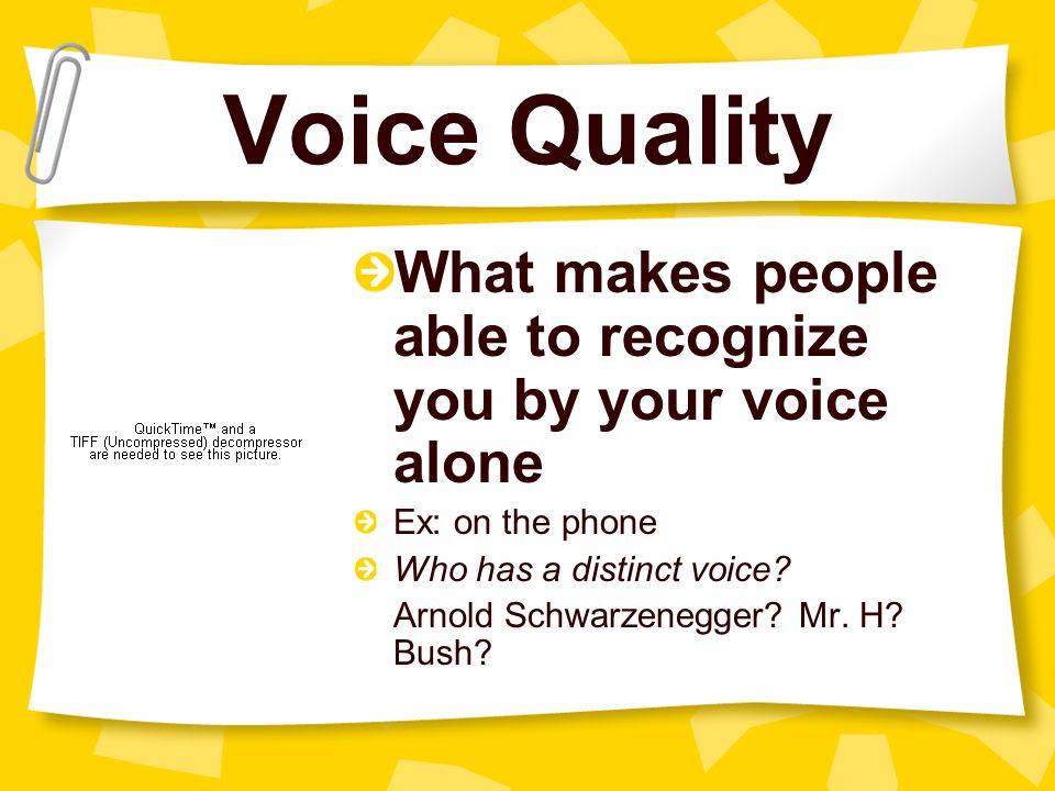 Voice Quality What makes people able to recognize you by your voice alone Ex: on the phone Who has a distinct voice.