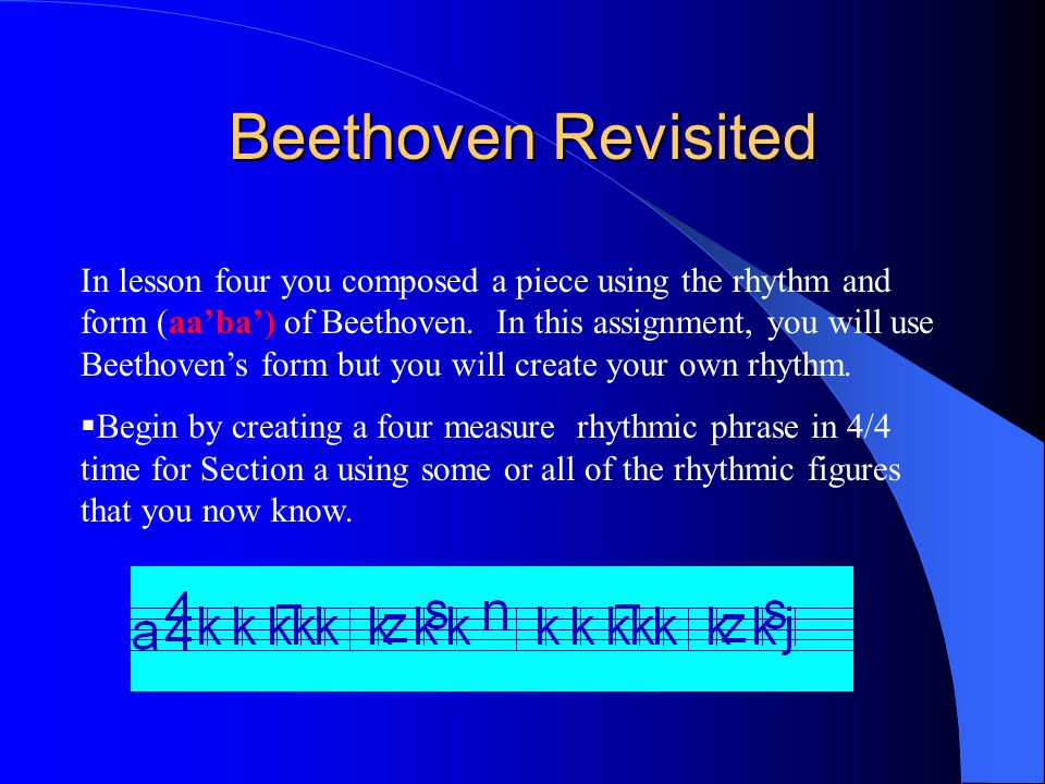 Beethoven Revisited In lesson four you composed a piece using the rhythm and form (aa'ba') of Beethoven.