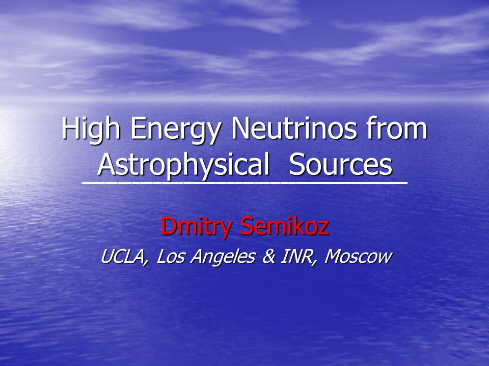 High Energy Neutrinos from Astrophysical Sources Dmitry Semikoz UCLA, Los Angeles & INR, Moscow