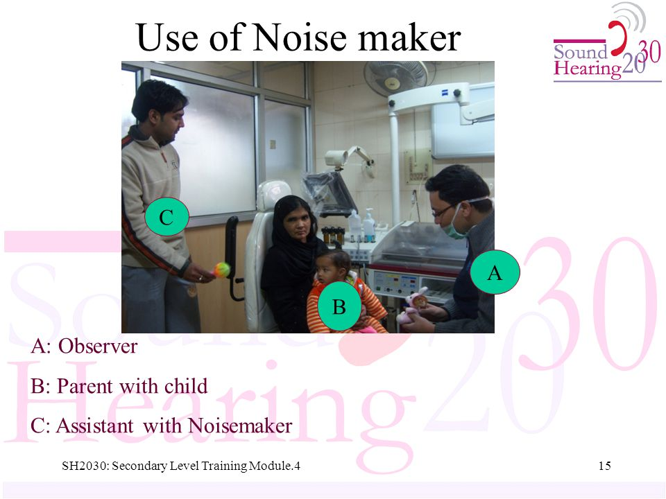 SH2030: Secondary Level Training Module.415 A: Observer B: Parent with child C: Assistant with Noisemaker A B C Use of Noise maker
