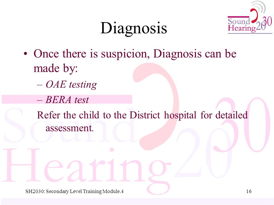 SH2030: Secondary Level Training Module.416 Diagnosis Once there is suspicion, Diagnosis can be made by: –OAE testing –BERA test Refer the child to the District hospital for detailed assessment.