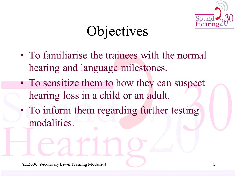 Objectives To familiarise the trainees with the normal hearing and language milestones.