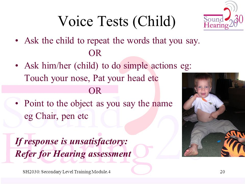 SH2030: Secondary Level Training Module.420 Voice Tests (Child) Ask the child to repeat the words that you say.
