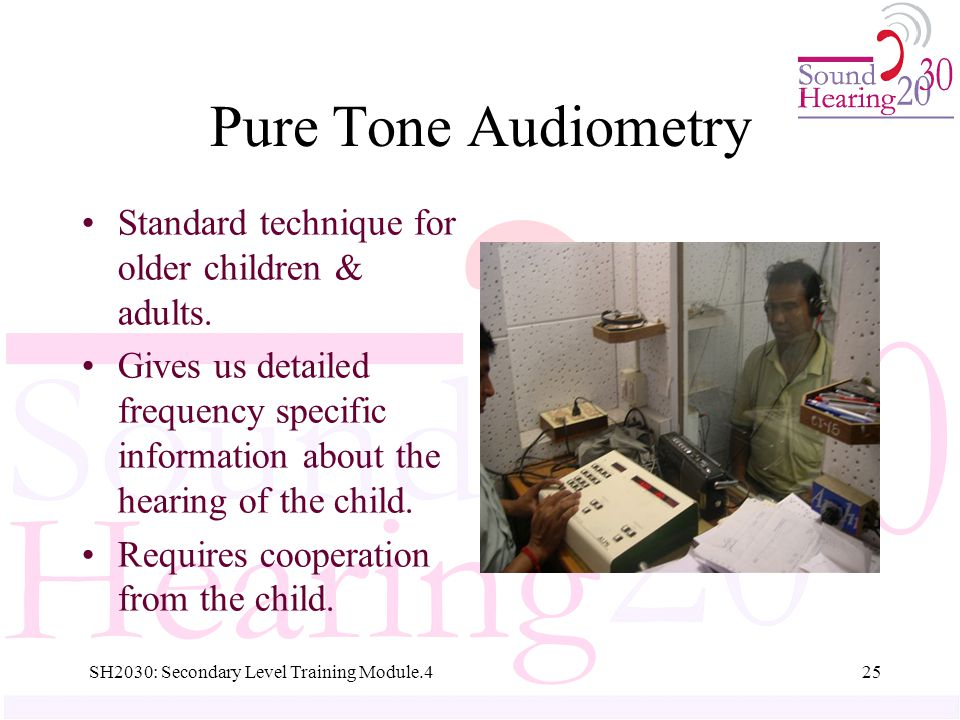 SH2030: Secondary Level Training Module.425 Pure Tone Audiometry Standard technique for older children & adults.