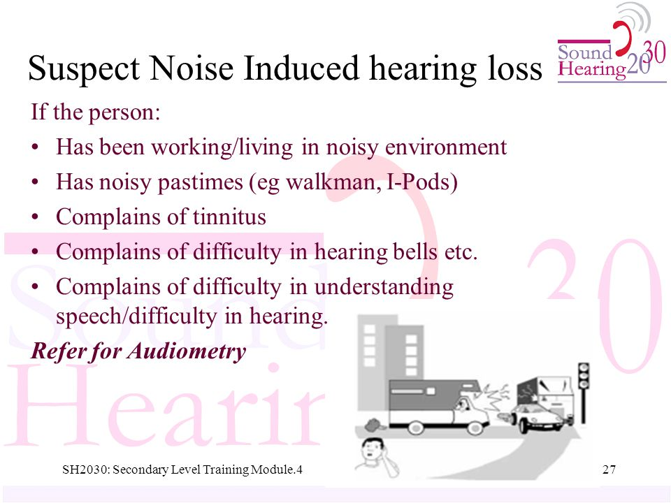 SH2030: Secondary Level Training Module.427 Suspect Noise Induced hearing loss If the person: Has been working/living in noisy environment Has noisy pastimes (eg walkman, I-Pods) Complains of tinnitus Complains of difficulty in hearing bells etc.