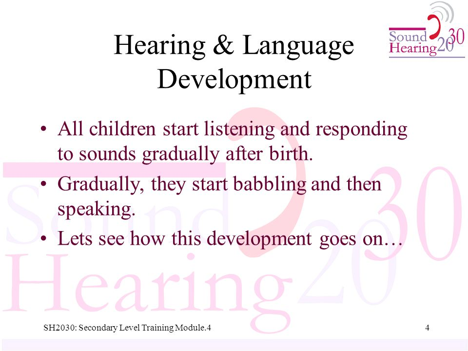 Hearing & Language Development All children start listening and responding to sounds gradually after birth.