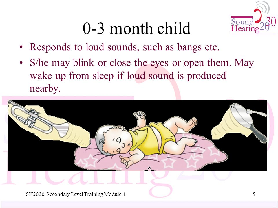 0-3 month child Responds to loud sounds, such as bangs etc.