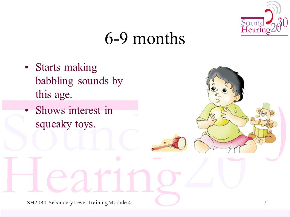 6-9 months Starts making babbling sounds by this age.