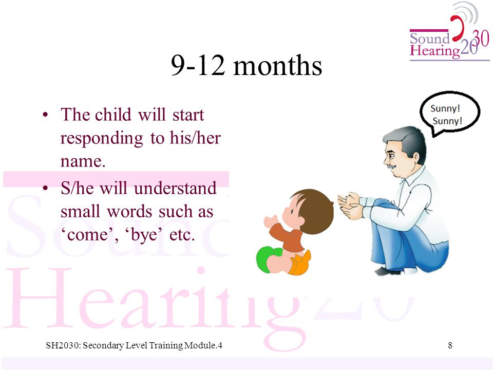12-18 months Starts imitating small words like mama, papa… Tries to imitate words that he/she hears 9SH2030: Secondary Level Training Module.4