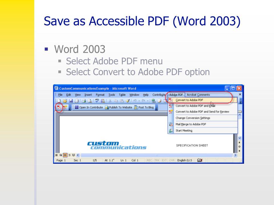 Save as Accessible PDF (Word 2003)  Word 2003  Select Adobe PDF menu  Select Convert to Adobe PDF option