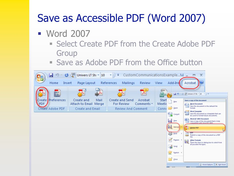 Save as Accessible PDF (Word 2007)  Word 2007  Select Create PDF from the Create Adobe PDF Group  Save as Adobe PDF from the Office button