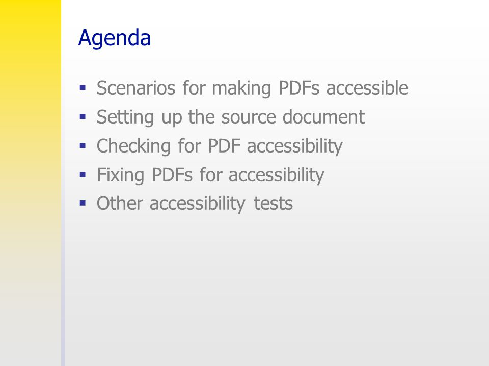 Agenda  Scenarios for making PDFs accessible  Setting up the source document  Checking for PDF accessibility  Fixing PDFs for accessibility  Othe