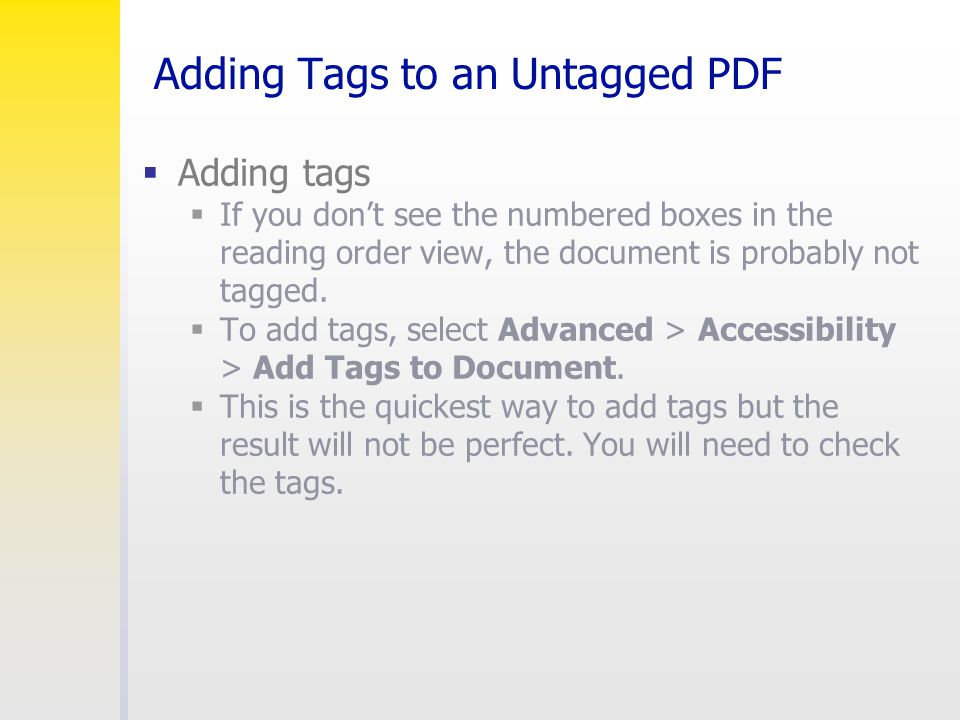 Adding Tags to an Untagged PDF  Adding tags  If you don't see the numbered boxes in the reading order view, the document is probably not tagged.  T