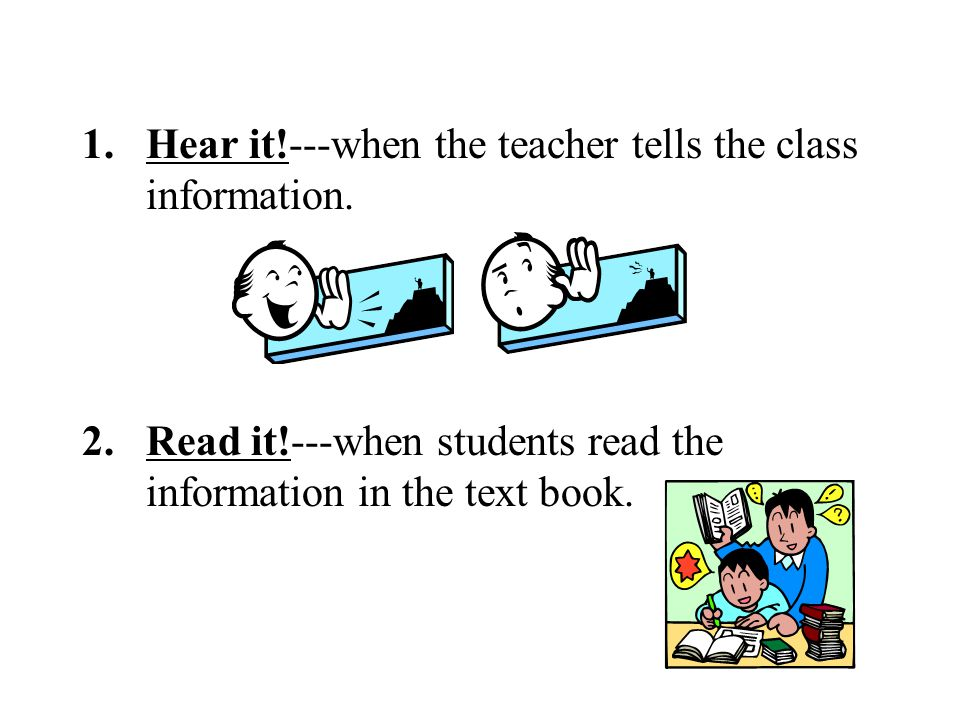 1.Hear it!---when the teacher tells the class information.