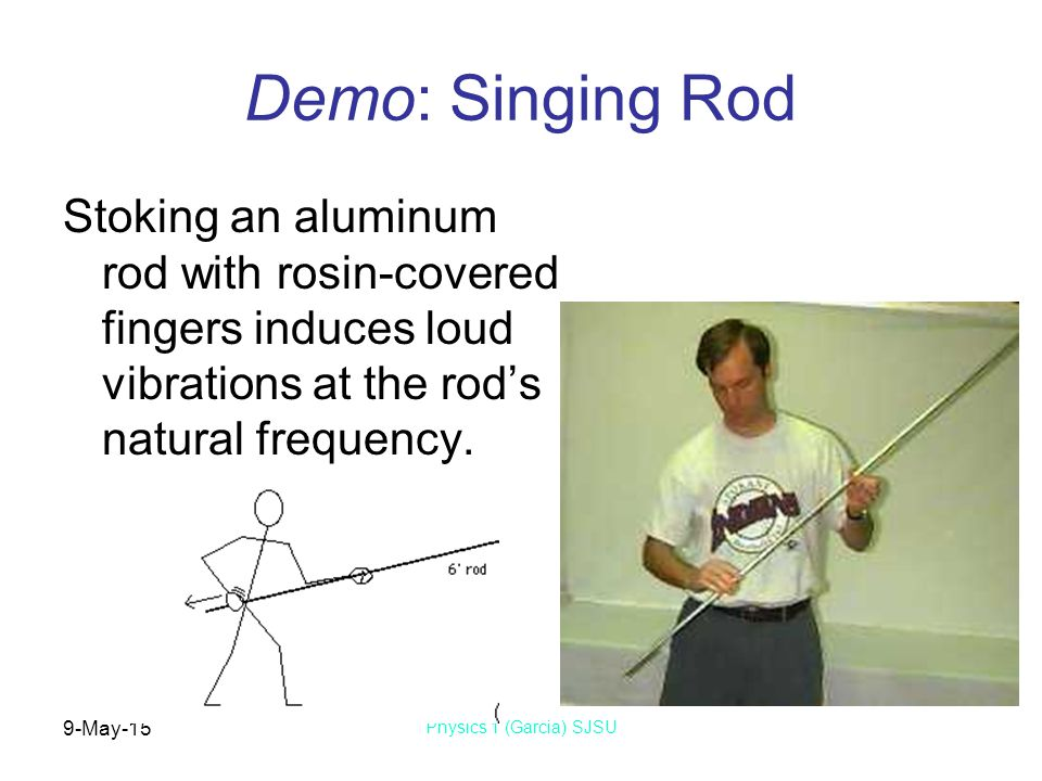 9-May-15 Physics 1 (Garcia) SJSU Demo: Singing Rod Stoking an aluminum rod with rosin-covered fingers induces loud vibrations at the rod's natural frequency.