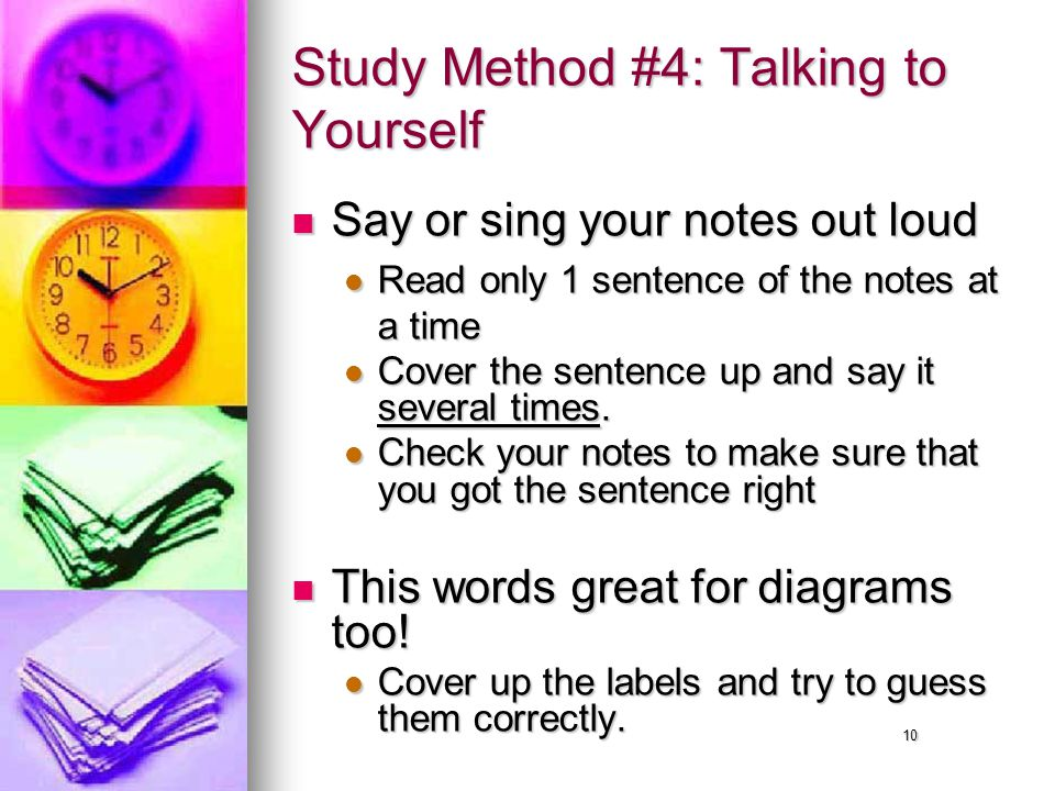 10 Study Method #4: Talking to Yourself Say or sing your notes out loud Say or sing your notes out loud Read only 1 sentence of the notes at a time Read only 1 sentence of the notes at a time Cover the sentence up and say it several times.
