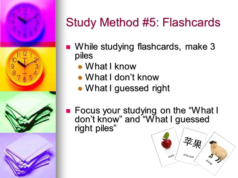 11 Study Method #5: Flashcards While studying flashcards, make 3 piles While studying flashcards, make 3 piles What I know What I know What I don't know What I don't know What I guessed right What I guessed right Focus your studying on the What I don't know and What I guessed right piles Focus your studying on the What I don't know and What I guessed right piles